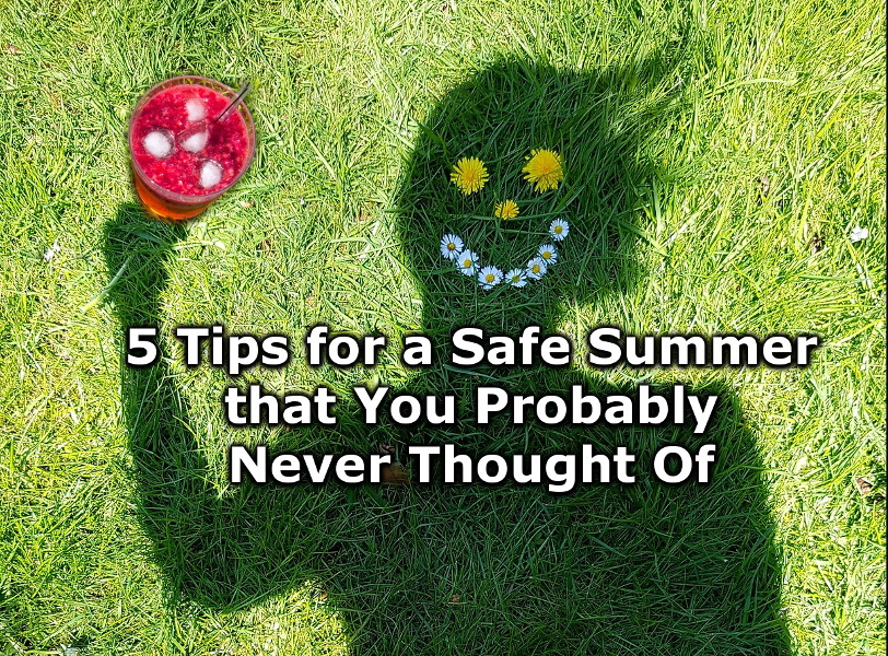 5 Tips for a Safe Summer that You Probably Never Thought Of.